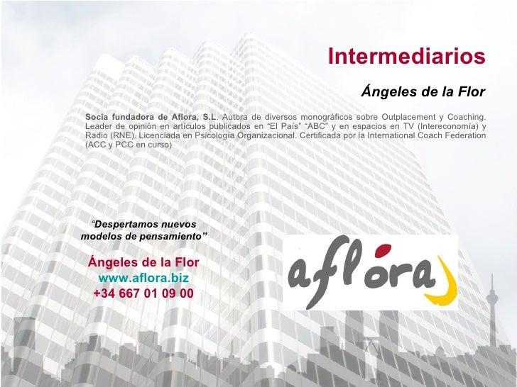 Intermediarios Ángeles de la Flor Socia fundadora de Aflora, S.L . Autora de diversos monográficos sobre Outplacement y Co...
