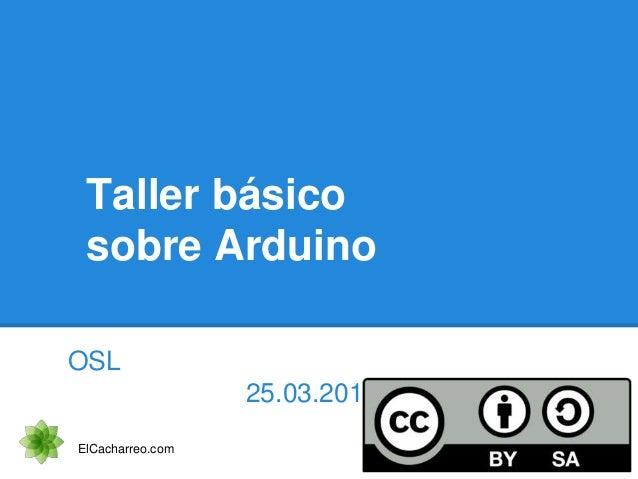 Taller básico sobre Arduino OSL 25.03.2014 ElCacharreo.com