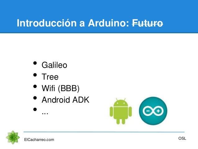 Introducción a Arduino: Futuro • Galileo • Tree • Wifi (BBB) • Android ADK • ... ElCacharreo.com OSL