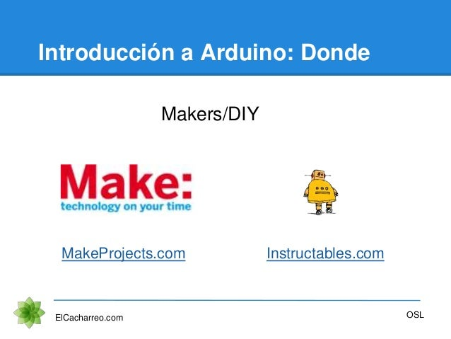 Introducción a Arduino: Donde Makers/DIY ElCacharreo.com OSL MakeProjects.com Instructables.com