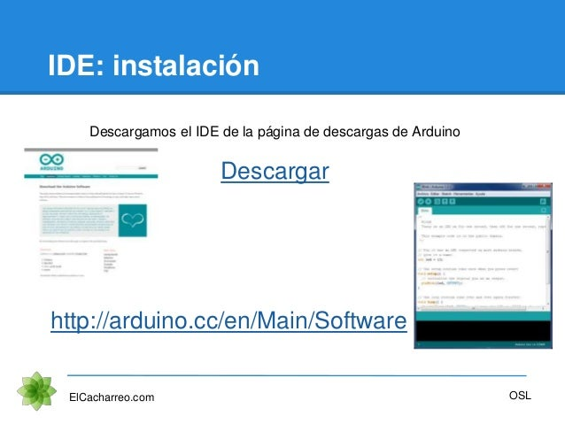 IDE: instalación ElCacharreo.com Descargamos el IDE de la página de descargas de Arduino Descargar OSL http://arduino.cc/e...