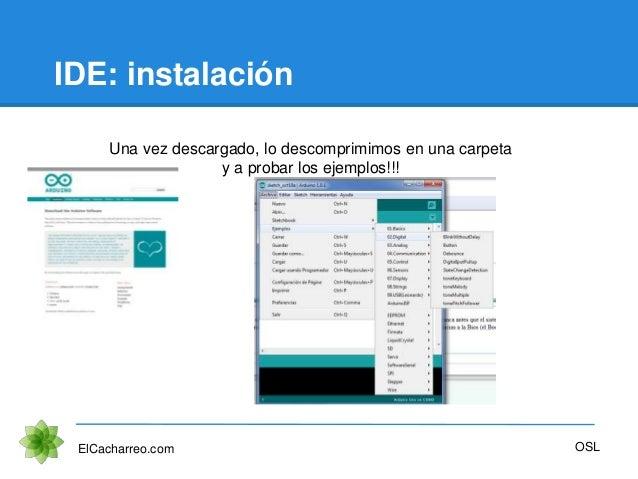 IDE: instalación ElCacharreo.com Una vez descargado, lo descomprimimos en una carpeta y a probar los ejemplos!!! OSL