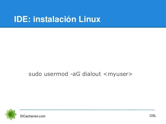 IDE: instalación Linux ElCacharreo.com sudo usermod -aG dialout <myuser> OSL