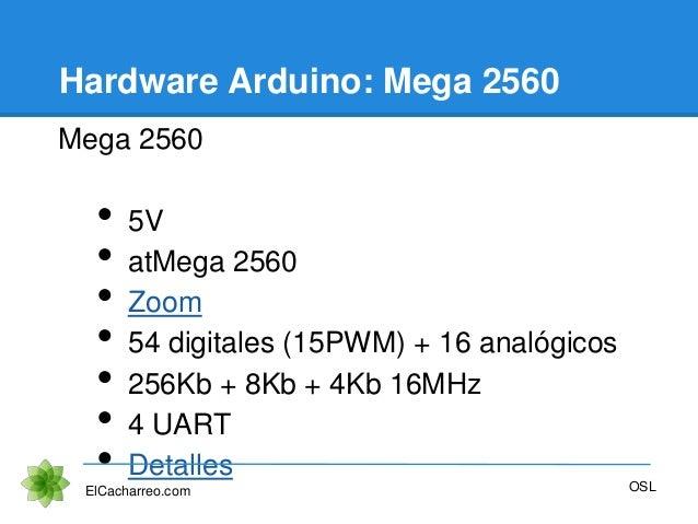 Hardware Arduino: Mega 2560 Mega 2560 • 5V • atMega 2560 • Zoom • 54 digitales (15PWM) + 16 analógicos • 256Kb + 8Kb + 4Kb...