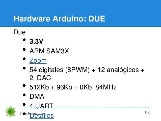 Hardware Arduino: DUE Due • 3.3V • ARM SAM3X • Zoom • 54 digitales (8PWM) + 12 analógicos + 2 DAC • 512Kb + 96Kb + 0Kb 84M...