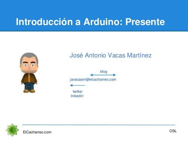 Introducción a Arduino: Presente ElCacharreo.com OSL javacasm@elcacharreo.com twitter linkedin blog José Antonio Vacas Mar...