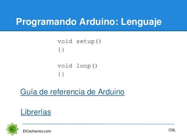 Programando Arduino: Lenguaje ElCacharreo.com OSL Guía de referencia de Arduino void setup() {} void loop() {} Librerías