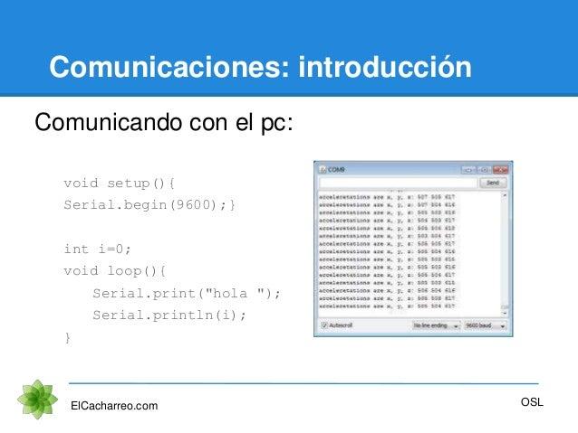 Comunicaciones: introducción Comunicando con el pc: void setup(){ Serial.begin(9600);} int i=0; void loop(){ Serial.print(...