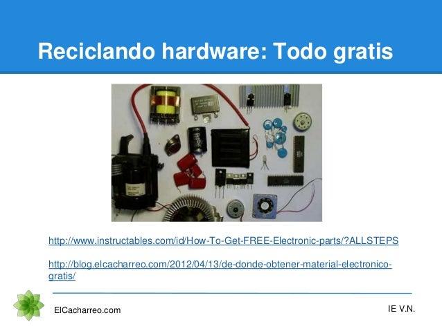 Reciclando hardware: Todo gratis ElCacharreo.com IE V.N. http://www.instructables.com/id/How-To-Get-FREE-Electronic-parts/...
