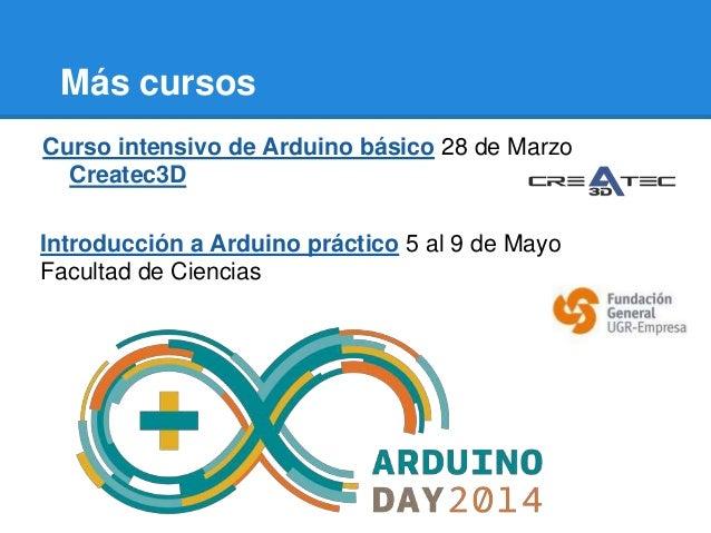 Más cursos Curso intensivo de Arduino básico 28 de Marzo Createc3D Introducción a Arduino práctico 5 al 9 de Mayo Facultad...