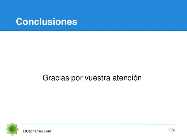 Conclusiones Gracias por vuestra atención ElCacharreo.com OSL