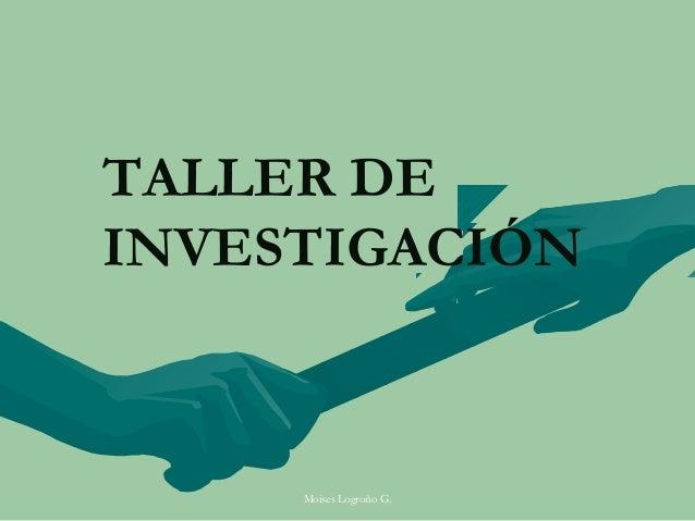 TALLER DEINVESTIGACIÓN     Moises Logroño G.