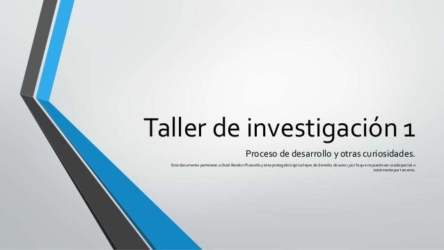 Taller de investigación 1 Proceso de desarrollo y otras curiosidades. Este documento pertenece a Osiel Rendon Picaseño y e...
