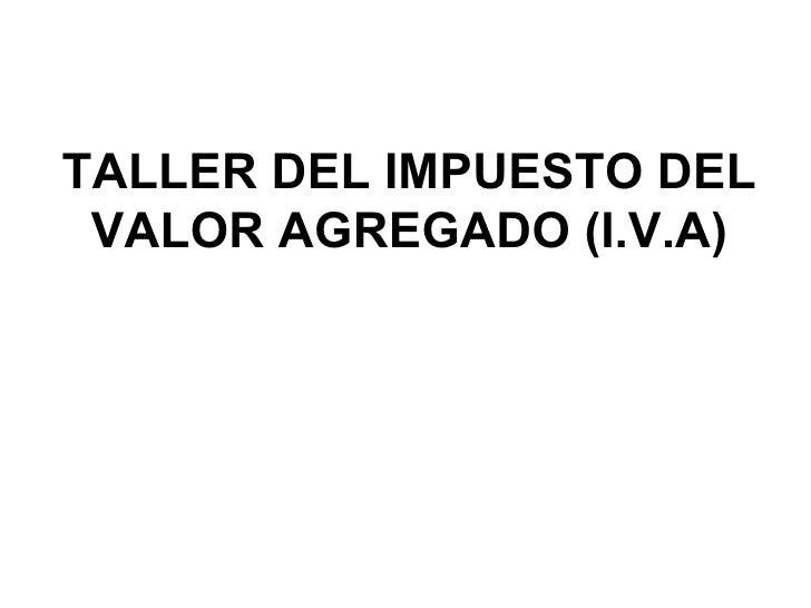 TALLER DEL IMPUESTO DEL VALOR AGREGADO (I.V.A)