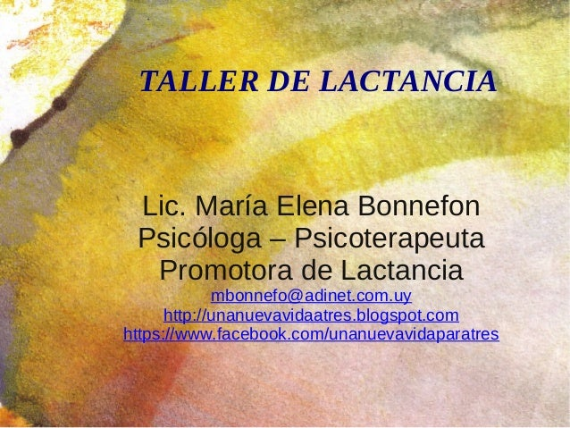 TALLER DE LACTANCIA Lic. María Elena Bonnefon Psicóloga – Psicoterapeuta Promotora de Lactancia mbonnefo@adinet.com.uy htt...