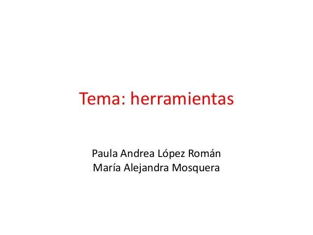 Tema: herramientasPaula Andrea López RománMaría Alejandra Mosquera