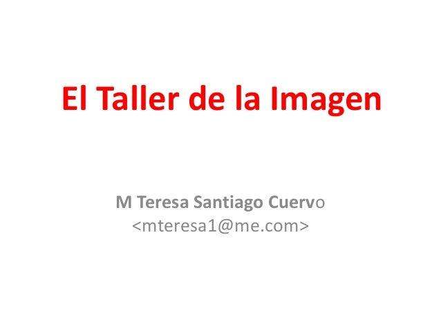El Taller de la Imagen M Teresa Santiago Cuervo <mteresa1@me.com>
