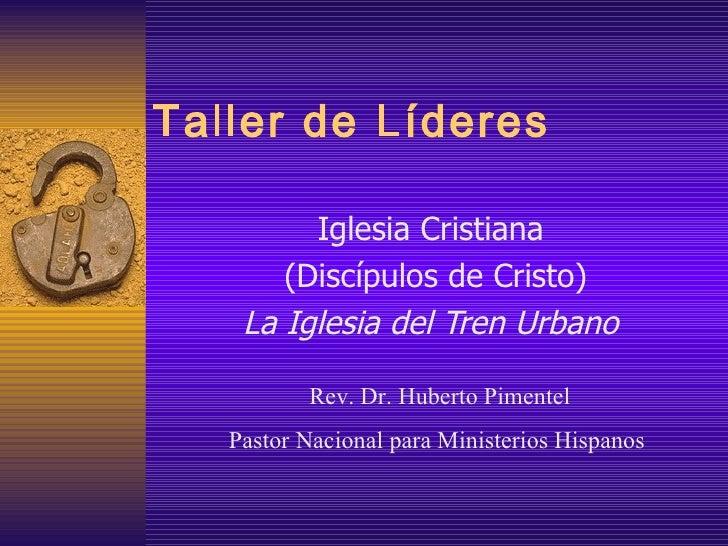 Taller de L íderes Iglesia Cristiana (Discípulos de Cristo) La Iglesia del Tren Urbano Rev. Dr. Huberto Pimentel Pastor Na...