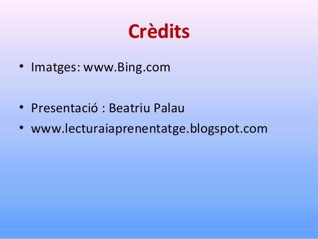 Crèdits • Imatges: www.Bing.com • Presentació : Beatriu Palau • www.lecturaiaprenentatge.blogspot.com