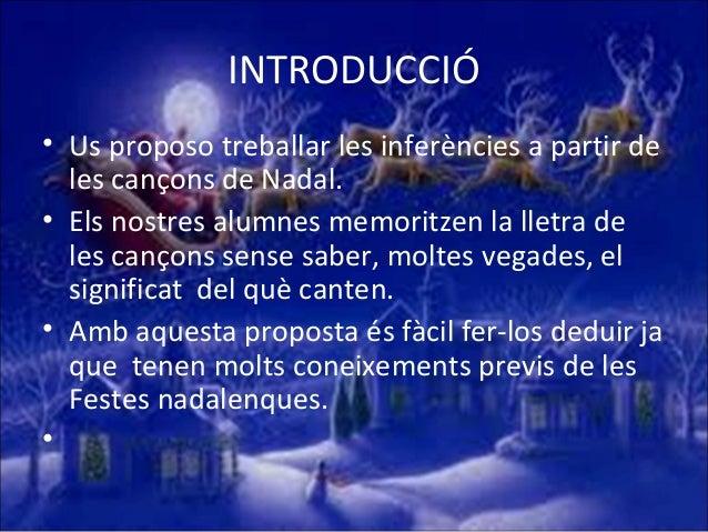 INTRODUCCIÓ • Us proposo treballar les inferències a partir de les cançons de Nadal. • Els nostres alumnes memoritzen la l...