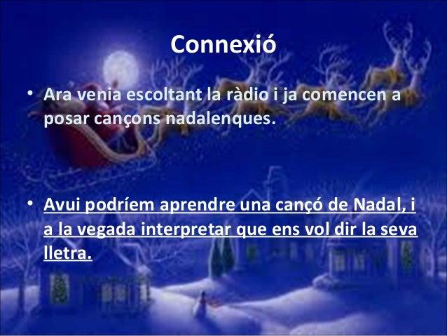 Connexió • Ara venia escoltant la ràdio i ja comencen a posar cançons nadalenques.  • Avui podríem aprendre una cançó de N...