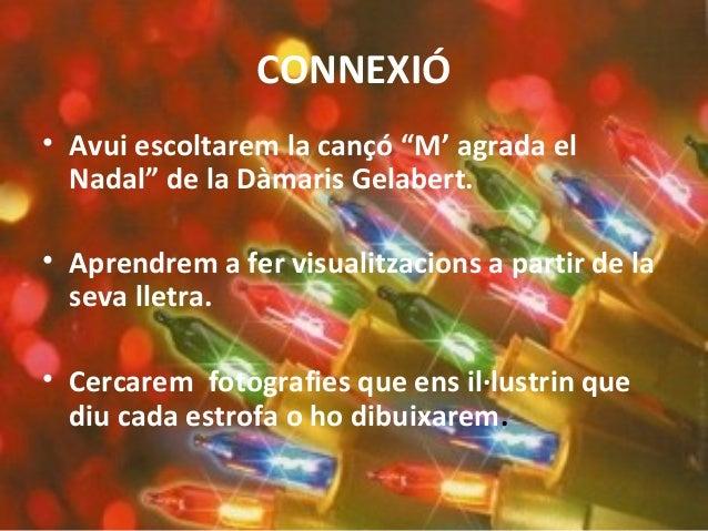 """CONNEXIÓ • Avui escoltarem la cançó """"M' agrada el Nadal"""" de la Dàmaris Gelabert. • Aprendrem a fer visualitzacions a parti..."""
