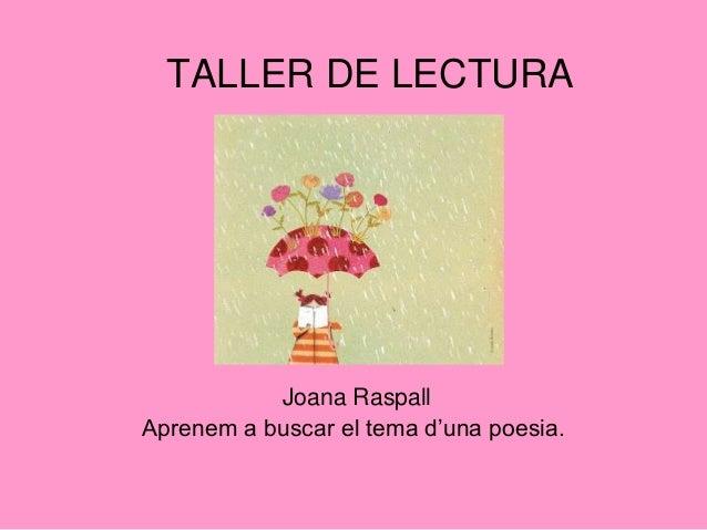 TALLER DE LECTURA           Joana RaspallAprenem a buscar el tema d'una poesia.