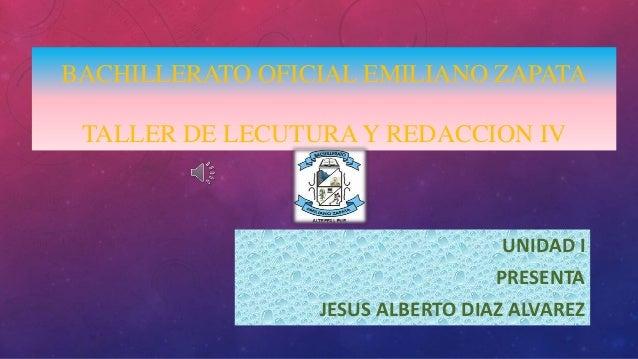 BACHILLERATO OFICIAL EMILIANO ZAPATA TALLER DE LECUTURA Y REDACCION IV UNIDAD I PRESENTA JESUS ALBERTO DIAZ ALVAREZ