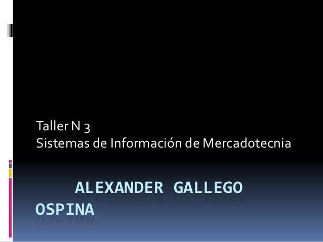 Taller N 3Sistemas de Información de Mercadotecnia    ALEXANDER GALLEGOOSPINA