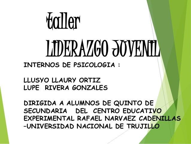 LIDERAZGO JUVENIL taller INTERNOS DE PSICOLOGIA : LLUSYO LLAURY ORTIZ LUPE RIVERA GONZALES DIRIGIDA A ALUMNOS DE QUINTO DE...