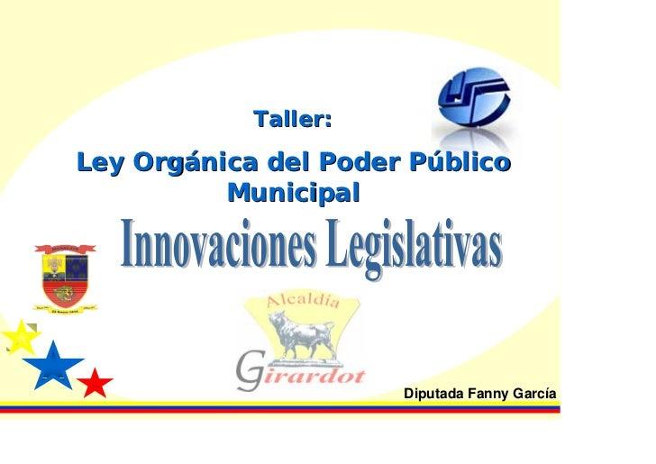 Taller:Ley Orgánica del Poder Público          Municipal                      Diputada Fanny García