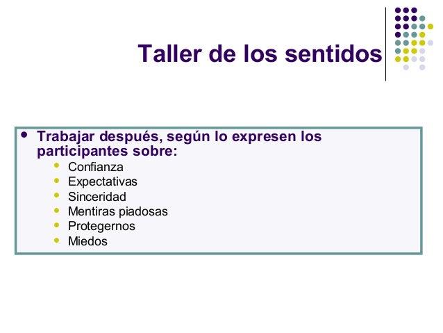 Taller de los sentidos  Trabajar después, según lo expresen los participantes sobre:  Confianza  Expectativas  Sinceri...