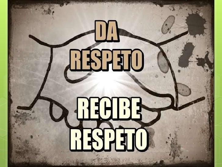RESPETO Elrespeto es reconocer en sí y en los   demás sus derechos y virtudes con  dignidad, dándoles a cada quién su    ...