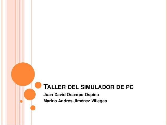 TALLER DEL SIMULADOR DE PC Juan David Ocampo Ospina Marino Andrés Jiménez Villegas
