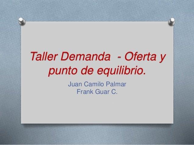 Taller Demanda - Oferta y punto de equilibrio. Juan Camilo Palmar Frank Guar C.