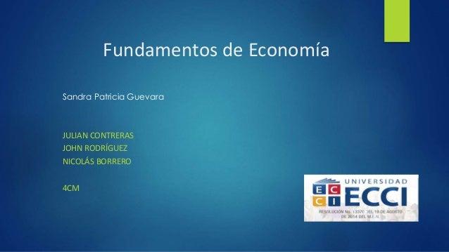 Fundamentos de Economía  Sandra Patricia Guevara  JULIAN CONTRERAS  JOHN RODRÍGUEZ  NICOLÁS BORRERO  4CM