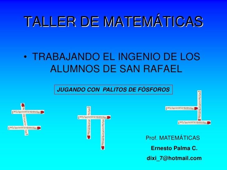 TALLER DE MATEMÁTICAS• TRABAJANDO EL INGENIO DE LOS     ALUMNOS DE SAN RAFAEL     JUGANDO CON PALITOS DE FÒSFOROS         ...