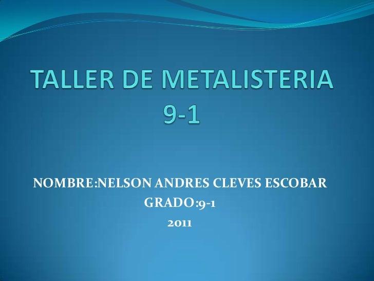 TALLER DE METALISTERIA 9-1<br />NOMBRE:NELSON ANDRES CLEVES ESCOBAR<br />GRADO:9-1<br />2011<br />