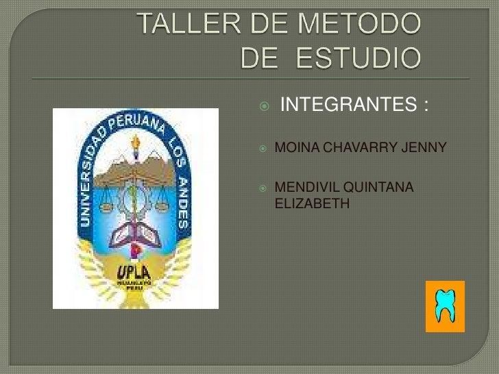 TALLER DE METODO DE  ESTUDIO<br /> INTEGRANTES :<br />MOINA CHAVARRY JENNY<br />MENDIVIL QUINTANA ELIZABETH<br />