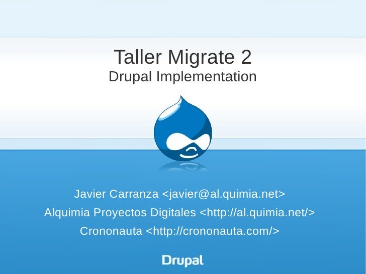 Taller Migrate 2            Drupal Implementation     Javier Carranza <javier@al.quimia.net>Alquimia Proyectos Digitales <...