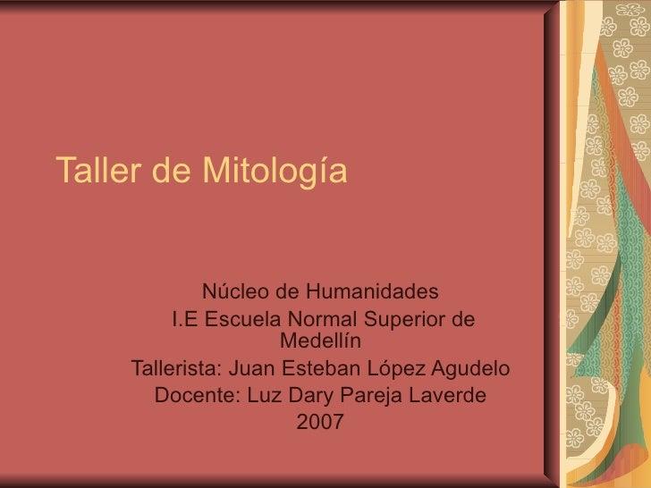 Taller de Mitología  Núcleo de Humanidades  I.E Escuela Normal Superior de Medellín  Tallerista: Juan Esteban López Agudel...