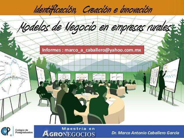 Identificación, Creación e innovaciónModelos de Negocio en empresas rurales      Informes : marco_a_caballero@yahoo.com.mx...