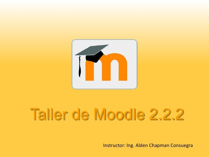 Taller de Moodle 2.2.2          Instructor: Ing. Alden Chapman Consuegra