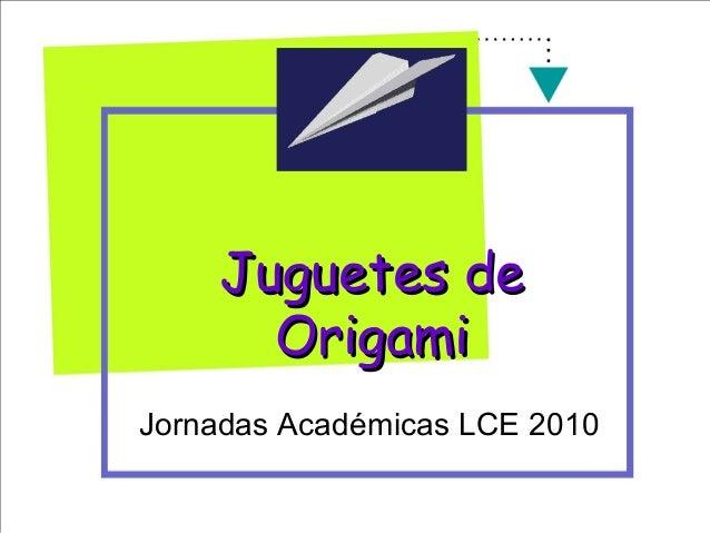 Juguetes deJuguetes de OrigamiOrigami Jornadas Académicas LCE 2010