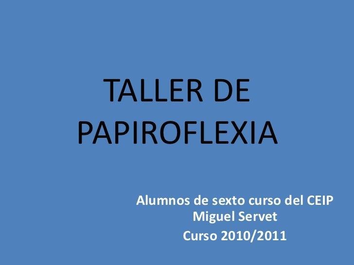 TALLER DE PAPIROFLEXIA<br />Alumnos de sexto curso del CEIP Miguel Servet<br />Curso 2010/2011<br />
