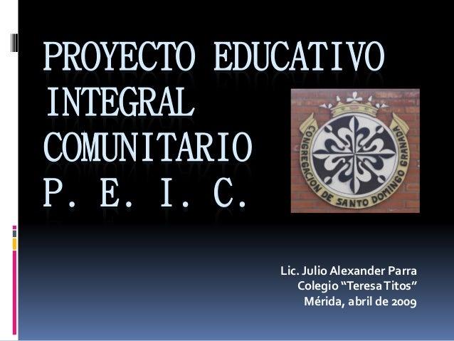 """PROYECTO EDUCATIVO INTEGRAL COMUNITARIO P. E. I. C. Lic. Julio Alexander Parra Colegio """"TeresaTitos"""" Mérida, abril de 2009"""