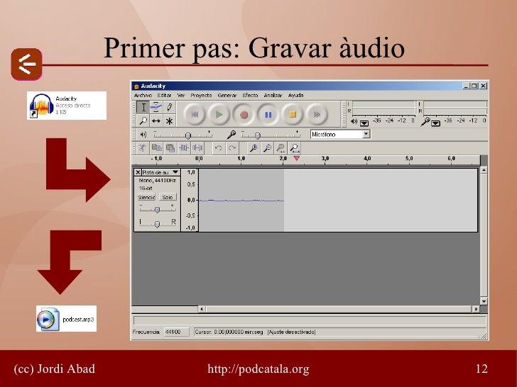Primer pas: Gravar àudio     (cc) Jordi Abad           http://podcatala.org   12