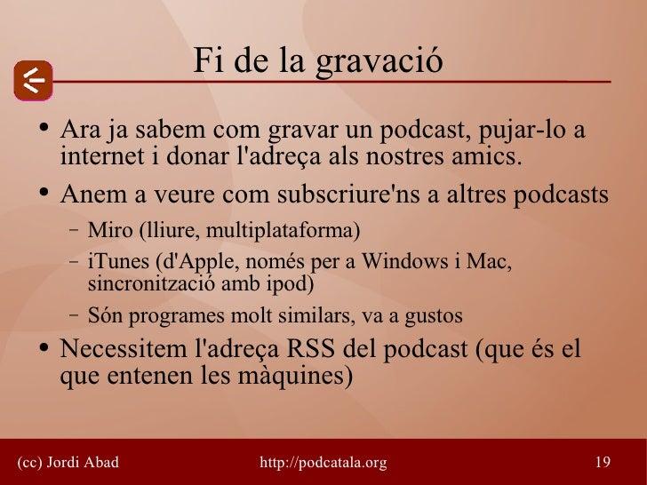 Fi de la gravació    ●   Ara ja sabem com gravar un podcast, pujar-lo a        internet i donar l'adreça als nostres amics...