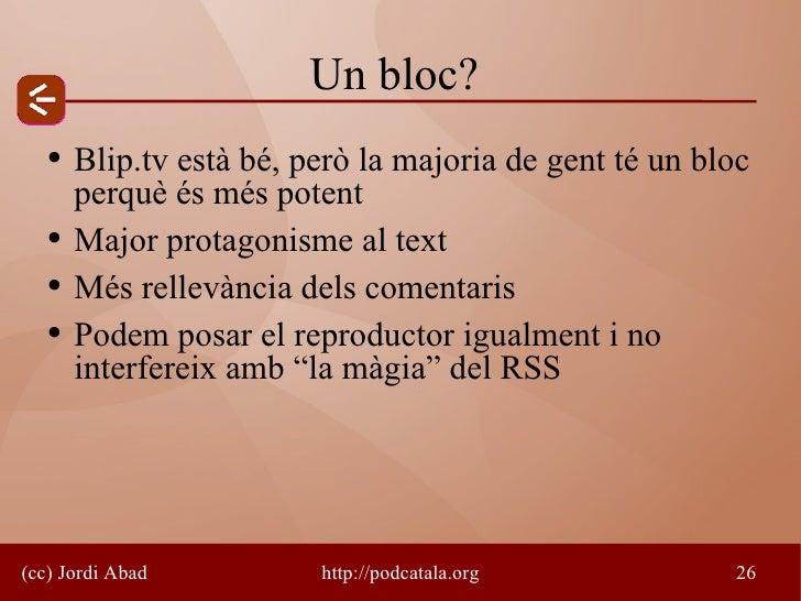 Un bloc?    ●   Blip.tv està bé, però la majoria de gent té un bloc        perquè és més potent    ●   Major protagonisme ...