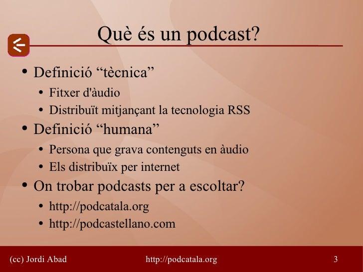 """Què és un podcast?    ●   Definició """"tècnica""""        ●   Fitxer d'àudio        ●   Distribuït mitjançant la tecnologia RSS..."""
